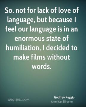 Godfrey Reggio - So, not for lack of love of language, but because I feel our language is in an enormous state of humiliation, I decided to make films without words.