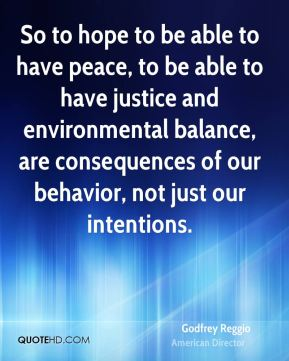 Godfrey Reggio - So to hope to be able to have peace, to be able to have justice and environmental balance, are consequences of our behavior, not just our intentions.