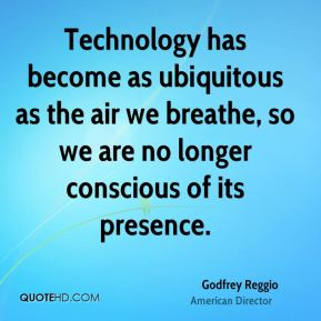 Technology has become as ubiquitous as the air we breathe, so we are no longer conscious of its presence.