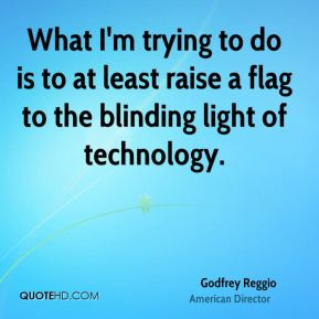 What I'm trying to do is to at least raise a flag to the blinding light of technology.