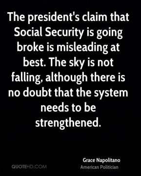 The president's claim that Social Security is going broke is misleading at best. The sky is not falling, although there is no doubt that the system needs to be strengthened.