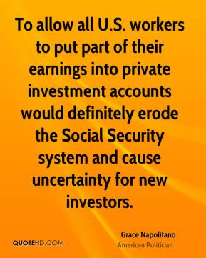 To allow all U.S. workers to put part of their earnings into private investment accounts would definitely erode the Social Security system and cause uncertainty for new investors.