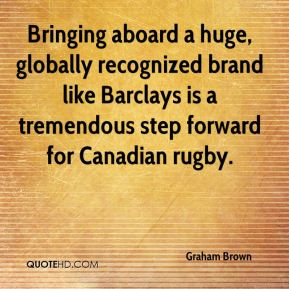 Graham Brown - Bringing aboard a huge, globally recognized brand like Barclays is a tremendous step forward for Canadian rugby.