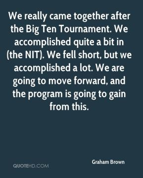 We really came together after the Big Ten Tournament. We accomplished quite a bit in (the NIT). We fell short, but we accomplished a lot. We are going to move forward, and the program is going to gain from this.