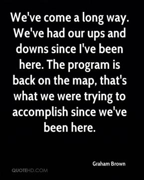 We've come a long way. We've had our ups and downs since I've been here. The program is back on the map, that's what we were trying to accomplish since we've been here.