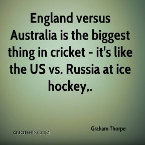 England versus Australia is the biggest thing in cricket - it's like the US vs. Russia at ice hockey.