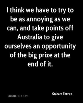 I think we have to try to be as annoying as we can, and take points off Australia to give ourselves an opportunity of the big prize at the end of it.