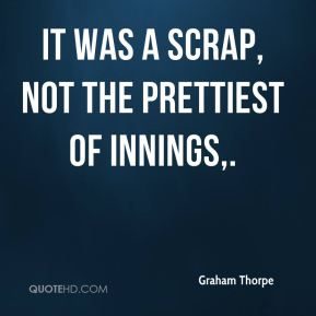 Graham Thorpe - It was a scrap, not the prettiest of innings.