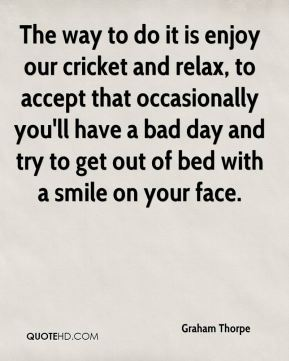 The way to do it is enjoy our cricket and relax, to accept that occasionally you'll have a bad day and try to get out of bed with a smile on your face.