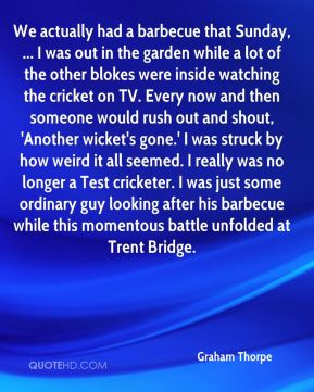 We actually had a barbecue that Sunday, ... I was out in the garden while a lot of the other blokes were inside watching the cricket on TV. Every now and then someone would rush out and shout, 'Another wicket's gone.' I was struck by how weird it all seemed. I really was no longer a Test cricketer. I was just some ordinary guy looking after his barbecue while this momentous battle unfolded at Trent Bridge.
