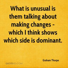 Graham Thorpe - What is unusual is them talking about making changes - which I think shows which side is dominant.
