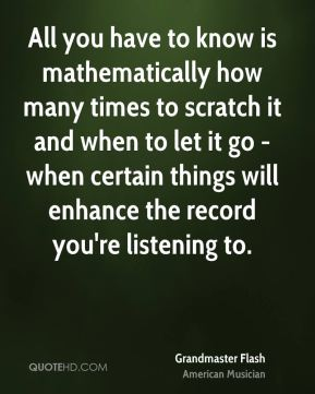 Grandmaster Flash - All you have to know is mathematically how many times to scratch it and when to let it go - when certain things will enhance the record you're listening to.