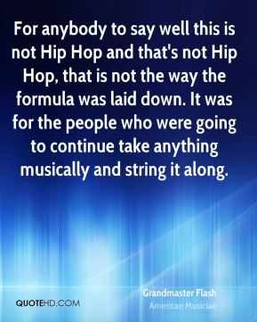 Grandmaster Flash - For anybody to say well this is not Hip Hop and that's not Hip Hop, that is not the way the formula was laid down. It was for the people who were going to continue take anything musically and string it along.