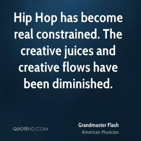 Hip Hop has become real constrained. The creative juices and creative flows have been diminished.