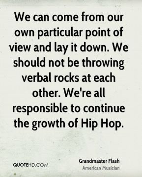 We can come from our own particular point of view and lay it down. We should not be throwing verbal rocks at each other. We're all responsible to continue the growth of Hip Hop.