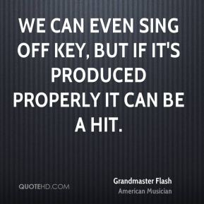 We can even sing off key, but if it's produced properly it can be a hit.