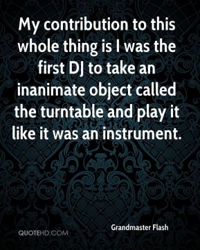 Grandmaster Flash - My contribution to this whole thing is I was the first DJ to take an inanimate object called the turntable and play it like it was an instrument.