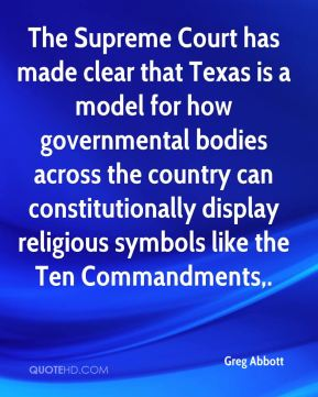 Greg Abbott - The Supreme Court has made clear that Texas is a model for how governmental bodies across the country can constitutionally display religious symbols like the Ten Commandments.