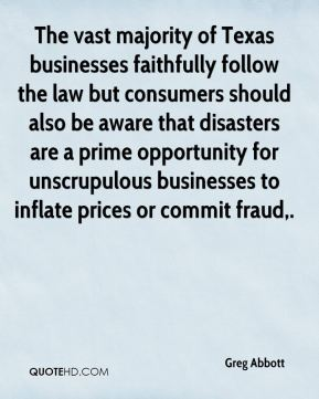 Greg Abbott - The vast majority of Texas businesses faithfully follow the law but consumers should also be aware that disasters are a prime opportunity for unscrupulous businesses to inflate prices or commit fraud.