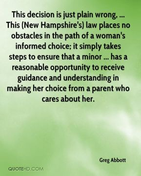 Greg Abbott - This decision is just plain wrong, ... This (New Hampshire's) law places no obstacles in the path of a woman's informed choice; it simply takes steps to ensure that a minor ... has a reasonable opportunity to receive guidance and understanding in making her choice from a parent who cares about her.