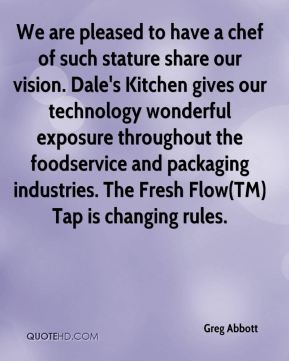 Greg Abbott - We are pleased to have a chef of such stature share our vision. Dale's Kitchen gives our technology wonderful exposure throughout the foodservice and packaging industries. The Fresh Flow(TM) Tap is changing rules.