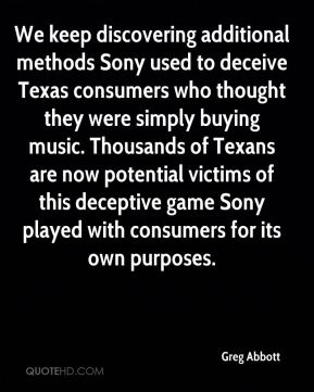 Greg Abbott - We keep discovering additional methods Sony used to deceive Texas consumers who thought they were simply buying music. Thousands of Texans are now potential victims of this deceptive game Sony played with consumers for its own purposes.