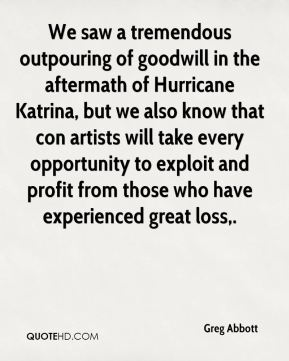 Greg Abbott - We saw a tremendous outpouring of goodwill in the aftermath of Hurricane Katrina, but we also know that con artists will take every opportunity to exploit and profit from those who have experienced great loss.