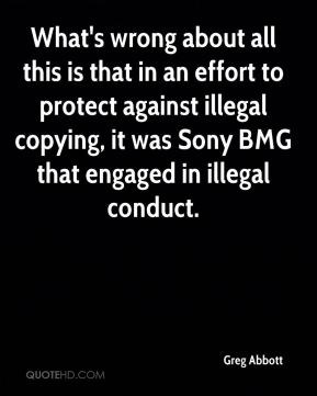 Greg Abbott - What's wrong about all this is that in an effort to protect against illegal copying, it was Sony BMG that engaged in illegal conduct.
