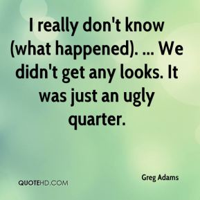 Greg Adams - I really don't know (what happened). ... We didn't get any looks. It was just an ugly quarter.