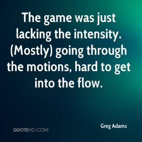 Greg Adams - The game was just lacking the intensity. (Mostly) going through the motions, hard to get into the flow.