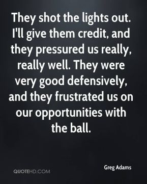 Greg Adams - They shot the lights out. I'll give them credit, and they pressured us really, really well. They were very good defensively, and they frustrated us on our opportunities with the ball.