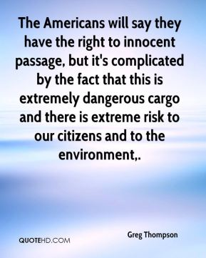 The Americans will say they have the right to innocent passage, but it's complicated by the fact that this is extremely dangerous cargo and there is extreme risk to our citizens and to the environment.