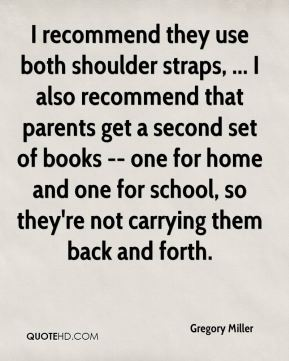 I recommend they use both shoulder straps, ... I also recommend that parents get a second set of books -- one for home and one for school, so they're not carrying them back and forth.