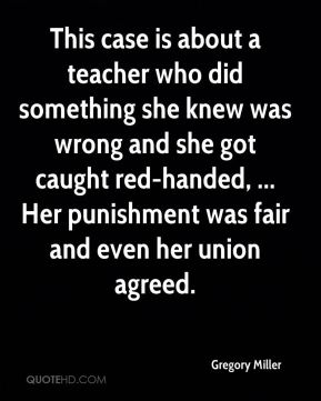 This case is about a teacher who did something she knew was wrong and she got caught red-handed, ... Her punishment was fair and even her union agreed.