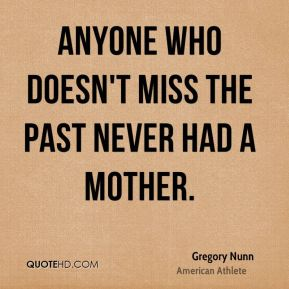 Gregory Nunn - Anyone who doesn't miss the past never had a mother.