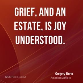 Gregory Nunn - Grief, and an estate, is joy understood.