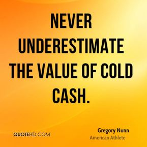 Gregory Nunn - Never underestimate the value of cold cash.