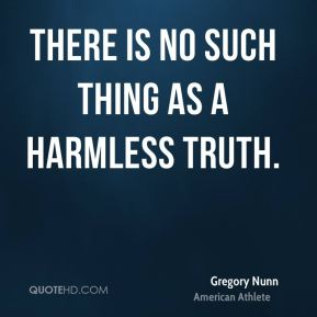 Gregory Nunn - There is no such thing as a harmless truth.