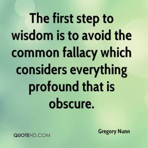 Gregory Nunn - The first step to wisdom is to avoid the common fallacy which considers everything profound that is obscure.