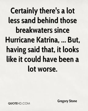 Gregory Stone - Certainly there's a lot less sand behind those breakwaters since Hurricane Katrina, ... But, having said that, it looks like it could have been a lot worse.