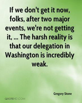 If we don't get it now, folks, after two major events, we're not getting it, ... The harsh reality is that our delegation in Washington is incredibly weak.