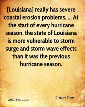 Gregory Stone - [Louisiana] really has severe coastal erosion problems, ... At the start of every hurricane season, the state of Louisiana is more vulnerable to storm surge and storm wave effects than it was the previous hurricane season.