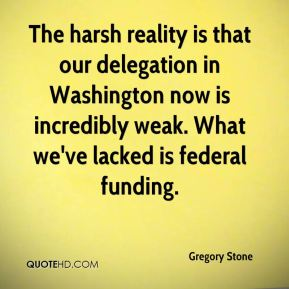 Gregory Stone - The harsh reality is that our delegation in Washington now is incredibly weak. What we've lacked is federal funding.