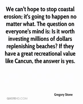 We can't hope to stop coastal erosion; it's going to happen no matter what. The question on everyone's mind is: Is it worth investing millions of dollars replenishing beaches? If they have a great recreational value like Cancun, the answer is yes.