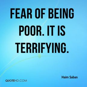 Fear of being poor. It is terrifying.