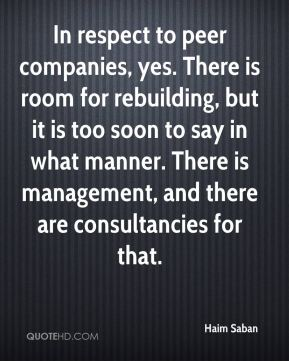 In respect to peer companies, yes. There is room for rebuilding, but it is too soon to say in what manner. There is management, and there are consultancies for that.