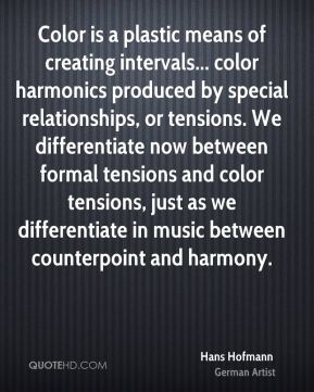 Hans Hofmann - Color is a plastic means of creating intervals... color harmonics produced by special relationships, or tensions. We differentiate now between formal tensions and color tensions, just as we differentiate in music between counterpoint and harmony.