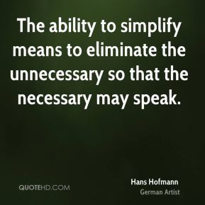 The ability to simplify means to eliminate the unnecessary so that the necessary may speak.