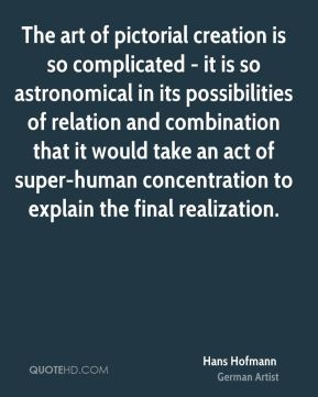 The art of pictorial creation is so complicated - it is so astronomical in its possibilities of relation and combination that it would take an act of super-human concentration to explain the final realization.