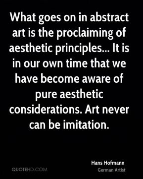 What goes on in abstract art is the proclaiming of aesthetic principles... It is in our own time that we have become aware of pure aesthetic considerations. Art never can be imitation.